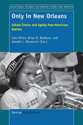 Only in New Orleans: School Choice and Equity Post-Hurricane Katrina - Educational Futures: Rethinking Theory and Practice 65 (Paperback)