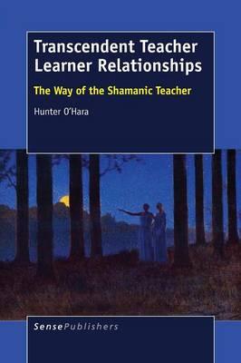Transcendent Teacher Learner Relationships: The Way of the Shamanic Teacher (Paperback)