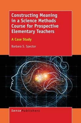 Constructing Meaning in a Science Methods Course for Prospective Elementary Teachers: A Case Study (Paperback)