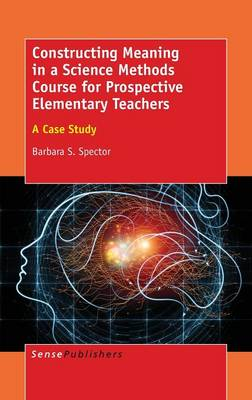 Constructing Meaning in a Science Methods Course for Prospective Elementary Teachers: A Case Study (Hardback)