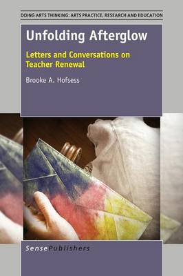 Unfolding Afterglow: Letters and Conversations on Teacher Renewal - Doing Arts Thinking: Arts Practice, Research and Education 1 (Paperback)