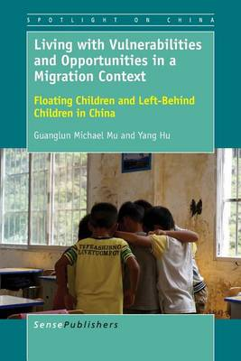 Living with Vulnerabilities and Opportunities in a Migration Context: Floating Children and Left-Behind Children in China - Spotlight on China 3 (Paperback)