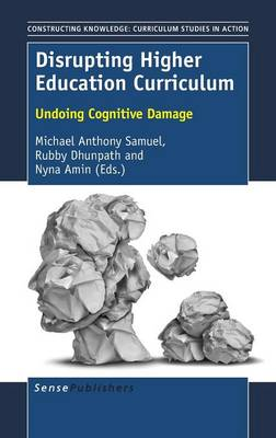 Disrupting Higher Education Curriculum: Undoing Cognitive Damage - Constructing Knowledge: Curriculum Studies in Action 13 (Hardback)