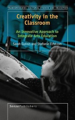 Creativity in the Classroom: An Innovative Approach to Integrate Arts Education - Transgressions: Cultural Studies and Education 119 (Hardback)