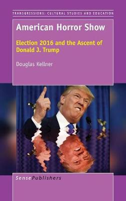 American Horror Show: Election 2016 and the Ascent of Donald J. Trump - Transgressions: Cultural Studies and Education 120 (Hardback)