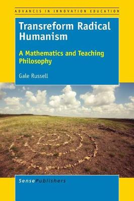 Transreform Radical Humanism: A Mathematics and Teaching Philosophy - Advances in Innovation Education 5 (Paperback)