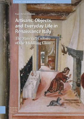 Artisans, Objects and Everyday Life in Renaissance Italy: The Material Culture of the Middling Class - Visual and Material Culture, 1300-1700 (Hardback)