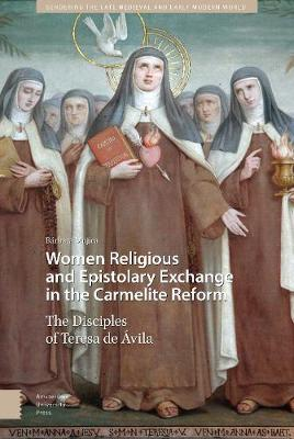 Women Religious and Epistolary Exchange in the Carmelite Reform: The Disciples of Teresa de  vila - Gendering the Late Medieval and Early Modern World 10 (Hardback)