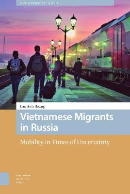 Vietnamese Migrants in Russia: Mobility in Times of Uncertainty - New Mobilities in Asia (Hardback)
