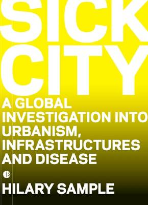 Sick City: A Global Study About Infrastructures, Urbanism and Disease (Hardback)