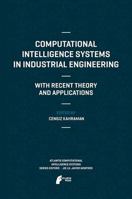 Computational Intelligence Systems in Industrial Engineering: With Recent Theory and Applications - Atlantis Computational Intelligence Systems 6 (Hardback)