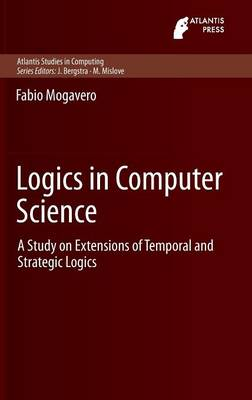 Logics in Computer Science: A Study on Extensions of Temporal and Strategic Logics - Atlantis Studies in Computing 3 (Hardback)