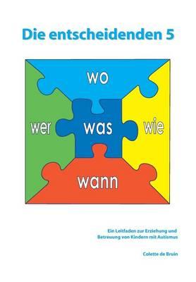 Die Entscheidenden 5: Ein Leitfaden Zur Erziehung Und Betreuung Von Kindern Mit Autismus (Paperback)