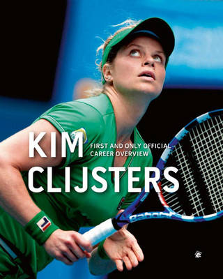 Kim Clijsters First and Only Official Career Overview (Hardback)