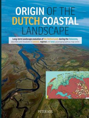 Origin of the Dutch Coastal Landscape: Long-Term Landscape Evolution of the Netherlands During the Holocene, Described and Visualized in National, Regional and Local Palaeogeographical Map Series (Hardback)