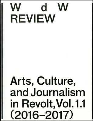 WdW Review: Arts, Culture, and Journalism in Revolt, Vol. 1.1 (2016-2017) - WdW Review: Arts, Culture, and Journalism in Revolt Vol 1.1 (Paperback)