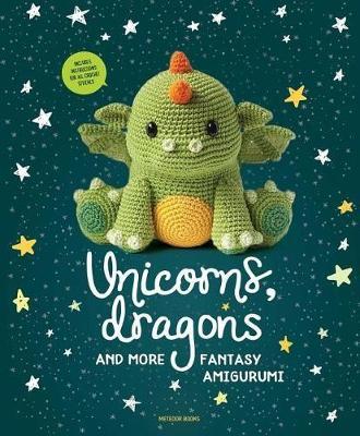 Unicorns, Dragons and More Fantasy Amigurumi, Volume 1: Bring 14 Magical Characters to Life! - Unicorns, Dragons and More Amigurumi (Paperback)