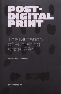 Post-Digital Print, The Mutation of Publishing since 1894 (Paperback)