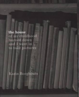 Karin Borghouts - the House of My Childhood Burned Down and I Went in to Take Pictures (Paperback)