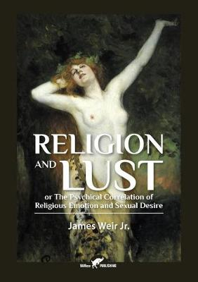 Religion and Lust: Or the Physical Correlation of Religious Emotion and Sexual Desire (Paperback)