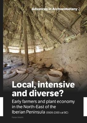 Local, Intensive and Diverse?: Early farmers and plant economy in the North-East of the Iberian Peninsula (5500-2300 cal BC) - Advances in Archaeobotany 2 (Paperback)