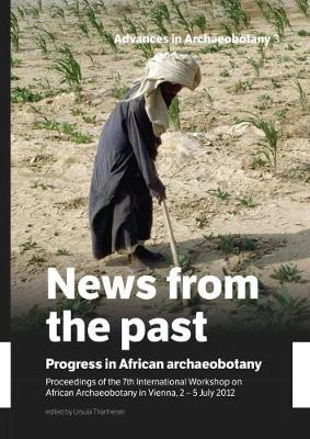 News from the Past: Progress in African Archaeobotany: Proceedings of the 7th International Workshop on African Archaeobotany in Vienna, 2 - 5 July 2012 - Advances in Archaeobotany 3 (Hardback)