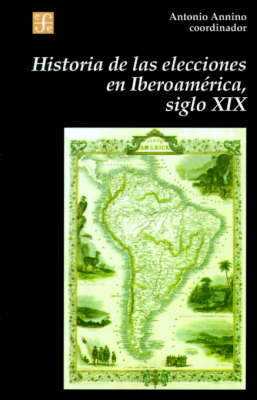 Historia de Las Elecciones En Iberoamerica, Siglo XIX: de La Formacion del Espacio Politico Nacional - Seccion de Obras de Historia (Paperback)