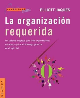 La Organizacion Requerida: UN Sistema Integrado Para Crear Organizaciones Eficaces y Aplicar El Liderazgo Gerencial En El Siglo Xxi (Paperback)
