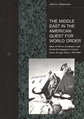 The Middle East in the American Quest for World Order: Ideas of Power, Economics, and Social Development in United States Foreign Policy, 1953-1961 (Paperback)
