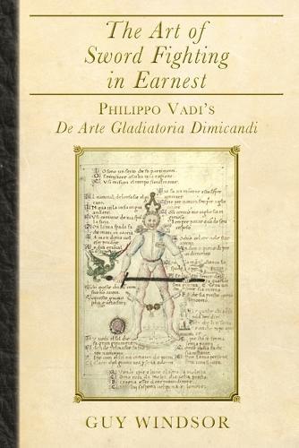 The Art of Sword Fighting in Earnest: Philippo Vadi's de Arte Gladiatoria Dimicandi (Paperback)