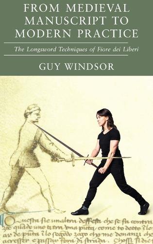 From Medieval Manuscript to Modern Practice: The Longsword Techniques of Fiore dei Liberi (Hardback)