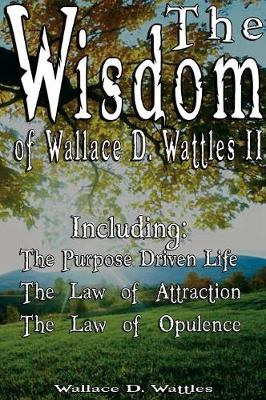 The Wisdom of Wallace D. Wattles II - Including: The Purpose Driven Life, the Law of Attraction & the Law of Opulence (Hardback)