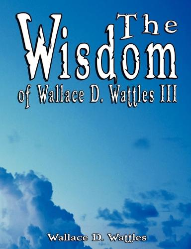 The Wisdom of Wallace D. Wattles III - Including: The Science of Mind, the Road to Power and Your Invisible Power (Paperback)