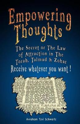 Empowering Thoughts: The Secret of Rhonda Byrne or The Law of Attraction in The Torah, Talmud & Zohar - Receive whatever you want ! (Paperback)