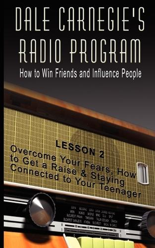 Dale Carnegie's Radio Program: How to Win Friends and Influence People - Lesson 2: Overcome Your Fears, How to Get a Raise & Staying Connected to Your Teenager (Paperback)
