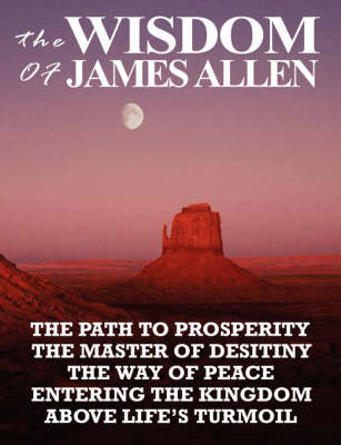 The Wisdom of James Allen: The Path to Prosperity, the Master of Desitiny, the Way of Peace, Entering the Kingdom, Above Life's Turmoil (Paperback)