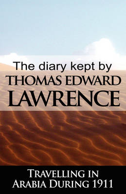 The Diary Kept by T. E. Lawrence While Travelling in Arabia During 1911 (Hardback)