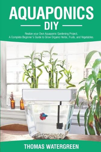 Aquaponics DIY: Realize Your Own Aquaponic Gardening Project. A Complete Beginner's Guide to grow Organic Herbs, Fruits, and Vegetables - Greenhouse Hydroponics Aquaponics 1 (Paperback)