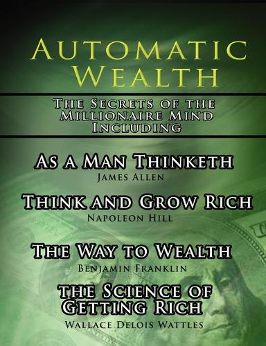 Automatic Wealth, the Secrets of the Millionaire Mind-Including: As a Man Thinketh, the Science of Getting Rich, the Way to Wealth and Think and Grow Rich (Paperback)