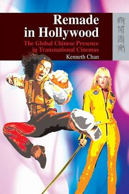Remade in Hollywood - The Global Chinese Presence in Transnational Cinemas (Hardback)