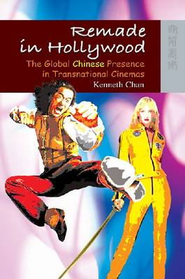 Remade in Hollywood - The Global Chinese Presence in Transnational Cinemas (Paperback)