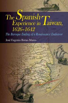 The Spanish Experience in Taiwan 1626-1642 - The Baroque Ending of a Renaissance Endeavour (Hardback)