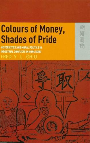 Colours of Money, Shades of Pride - Historicities and Moral Politics in Industrial Conflicts in Hong Kong (Hardback)
