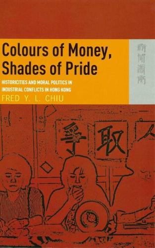 Colours of Money, Shades of Pride - Historicities and Moral Politics in Industrial Conflicts in Hong Kong (Paperback)