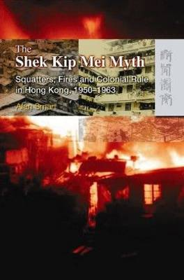 The Shek Kip Mei Myth - Squatters, Fires, and Colonial Rule in Hong Kong, 1950-1963 (Paperback)
