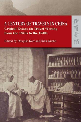 A Century of Travels in China - Critical Essays on Travel Writing from the 1840s to the 1940s (Paperback)