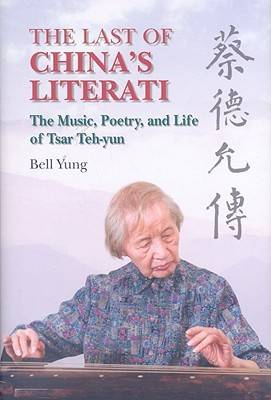 The Last of China`s Literati - The Music, Poetry, and Life of Tsar Teh-yun (Hardback)