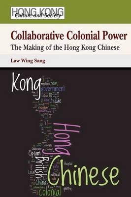 Collaborative Colonial Power - The Making of the Hong Kong Chinese (Hardback)