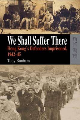 We Shall Suffer There - Hong Kong's Defenders Imprisoned, 1942-45 (Hardback)