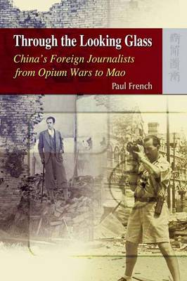 Through the Looking Glass - China's Foreign Journalists from Opium Wars to Mao (Hardback)